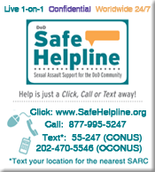 Graphic of Safe HelpLine Info: 24/7 Call 1-877-995-5247; Text to 55-247(CONUS) 202-470-5546 (OCONUS); click to open www.safehelpline.org